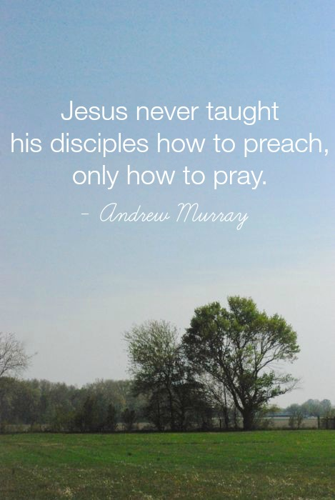 Jesus never taught his disciples how to preach, only how to pray. - Andrew Murray