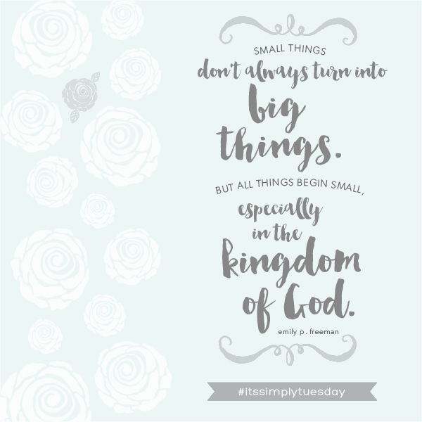 Small things don't always turn into big things, but all things begin small. Especially in the kingdom of God.